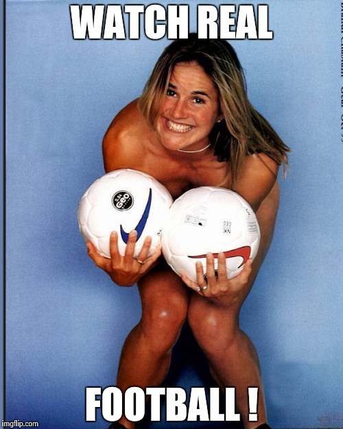 Brandi Chastain | WATCH REAL FOOTBALL ! | image tagged in brandi chastain | made w/ Imgflip meme maker
