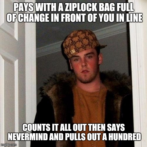 PAYS WITH A ZIPLOCK BAG FULL OF CHANGE IN FRONT OF YOU IN LINE COUNTS IT ALL OUT THEN SAYS NEVERMIND AND PULLS OUT A HUNDRED | made w/ Imgflip meme maker