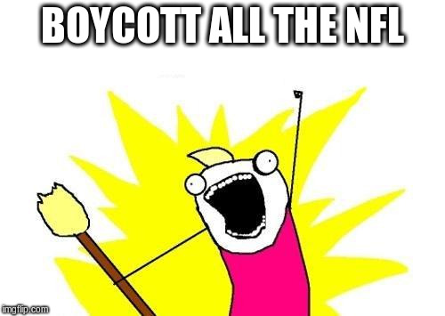 X All The Y Meme | BOYCOTT ALL THE NFL | image tagged in memes,x all the y | made w/ Imgflip meme maker