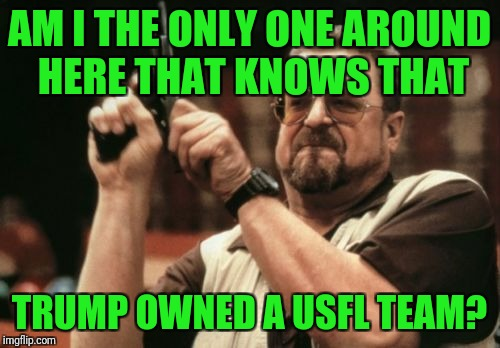 His grudge against the NFL goes back 30+ years! | AM I THE ONLY ONE AROUND HERE THAT KNOWS THAT TRUMP OWNED A USFL TEAM? | image tagged in memes,am i the only one around here,trump,kneeling,nfl,usfl | made w/ Imgflip meme maker