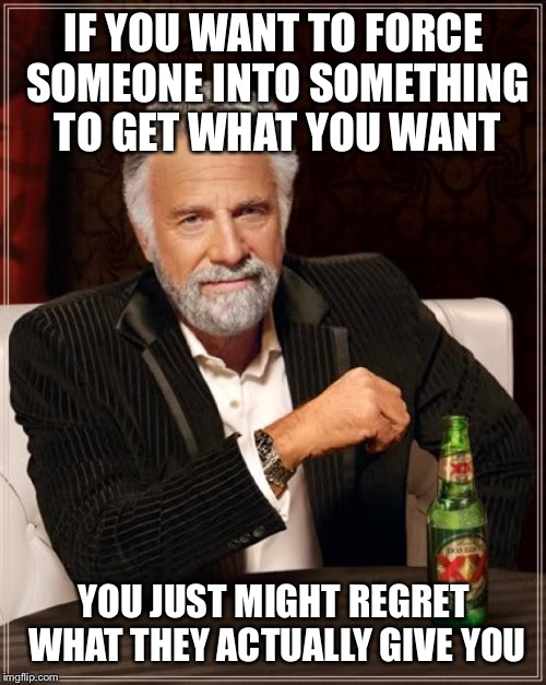 The Most Interesting Man In The World Meme | IF YOU WANT TO FORCE SOMEONE INTO SOMETHING TO GET WHAT YOU WANT YOU JUST MIGHT REGRET WHAT THEY ACTUALLY GIVE YOU | image tagged in memes,the most interesting man in the world | made w/ Imgflip meme maker