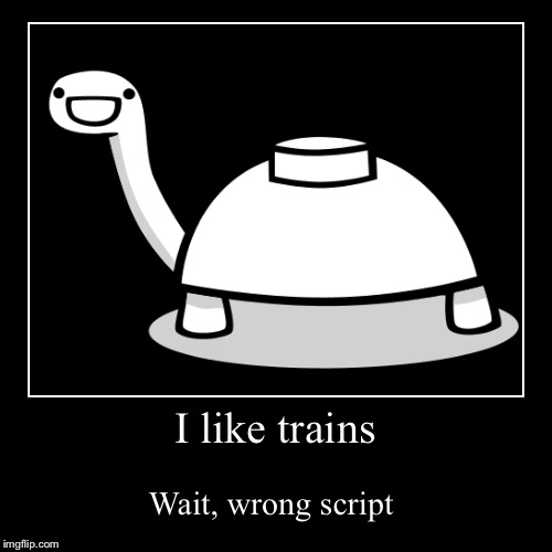 I like trains | Wait, wrong script | image tagged in funny,demotivationals,asdfmovie,turtle | made w/ Imgflip demotivational maker