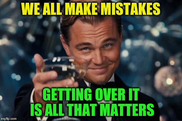 Leonardo Dicaprio Cheers Meme | WE ALL MAKE MISTAKES GETTING OVER IT IS ALL THAT MATTERS | image tagged in memes,leonardo dicaprio cheers | made w/ Imgflip meme maker