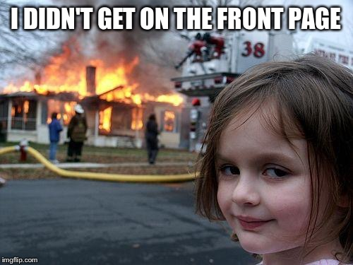 Disaster Girl Meme | I DIDN'T GET ON THE FRONT PAGE | image tagged in memes,disaster girl | made w/ Imgflip meme maker