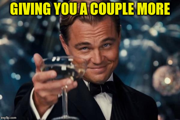 Leonardo Dicaprio Cheers Meme | GIVING YOU A COUPLE MORE | image tagged in memes,leonardo dicaprio cheers | made w/ Imgflip meme maker
