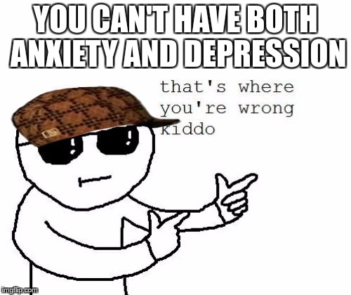 That's where you're wrong kiddo | YOU CAN'T HAVE BOTH ANXIETY AND DEPRESSION | image tagged in that's where you're wrong kiddo,scumbag | made w/ Imgflip meme maker