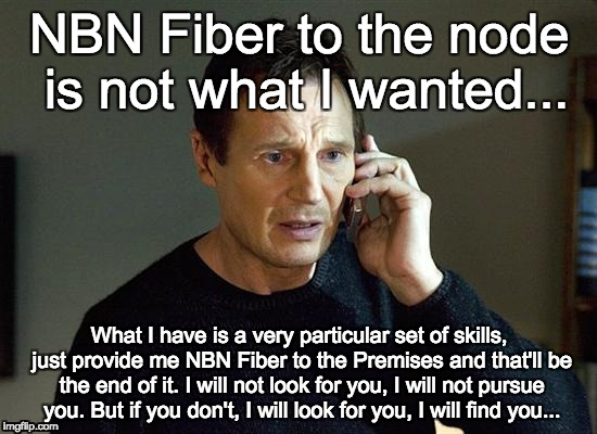 Liam Neeson Taken 2 Meme |  NBN Fiber to the node is not what I wanted... What I have is a very particular set of skills, just provide me NBN Fiber to the Premises and that'll be the end of it. I will not look for you, I will not pursue you. But if you don't, I will look for you, I will find you... | image tagged in memes,liam neeson taken 2 | made w/ Imgflip meme maker
