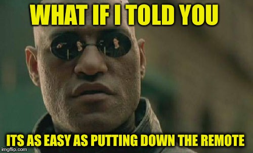 Matrix Morpheus Meme | WHAT IF I TOLD YOU ITS AS EASY AS PUTTING DOWN THE REMOTE | image tagged in memes,matrix morpheus | made w/ Imgflip meme maker
