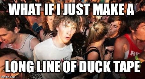 WHAT IF I JUST MAKE A LONG LINE OF DUCK TAPE | made w/ Imgflip meme maker
