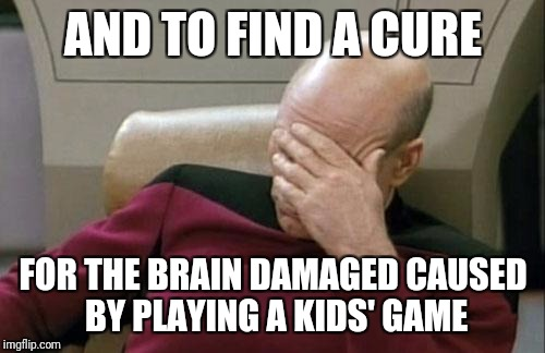 Captain Picard Facepalm Meme | AND TO FIND A CURE FOR THE BRAIN DAMAGED CAUSED BY PLAYING A KIDS' GAME | image tagged in memes,captain picard facepalm | made w/ Imgflip meme maker