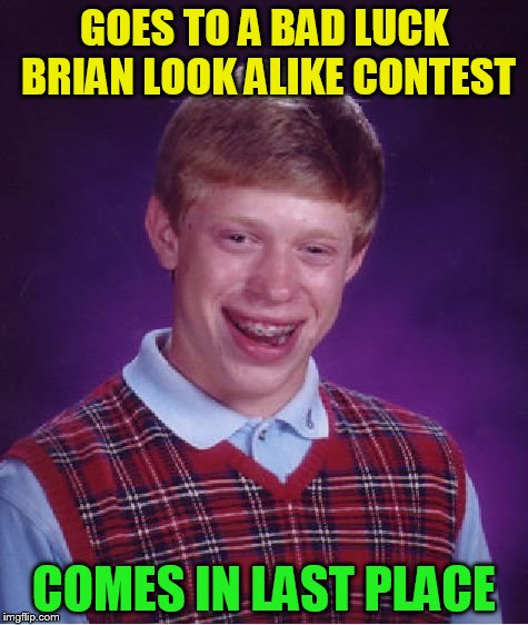 Bad Luck Brian Meme | GOES TO A BAD LUCK BRIAN LOOK ALIKE CONTEST COMES IN LAST PLACE | image tagged in memes,bad luck brian | made w/ Imgflip meme maker