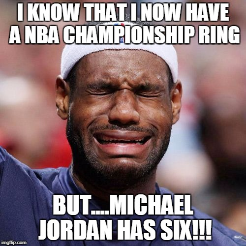 Lebron James Crying | I KNOW THAT I NOW HAVE A NBA CHAMPIONSHIP RING BUT....MICHAEL JORDAN HAS SIX!!! | image tagged in lebron james crying | made w/ Imgflip meme maker