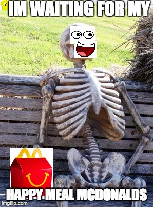 Wheres my happy meal |  IM WAITING FOR MY; HAPPY MEAL MCDONALDS | image tagged in memes,waiting skeleton | made w/ Imgflip meme maker
