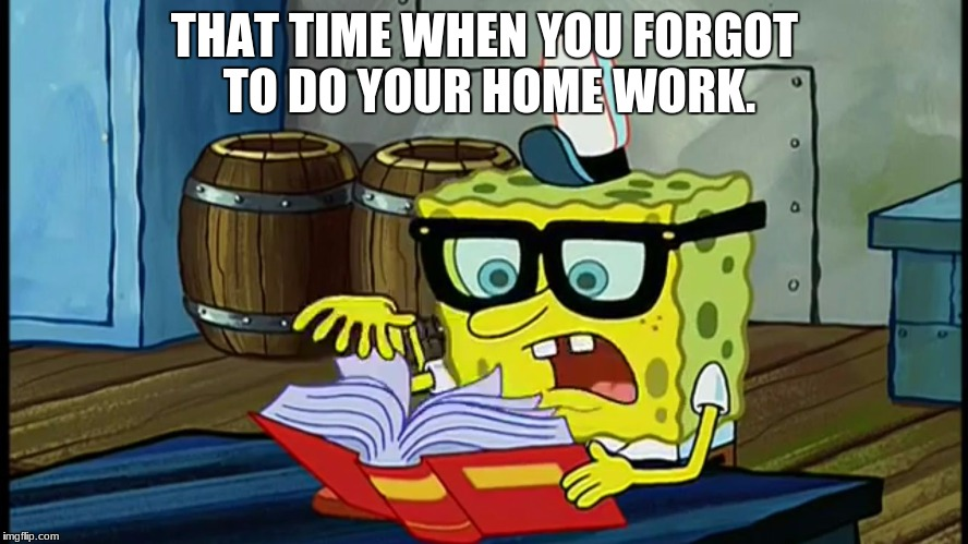 Spongbob Is It Possible | THAT TIME WHEN YOU FORGOT TO DO YOUR HOME WORK. | image tagged in spongbob is it possible | made w/ Imgflip meme maker