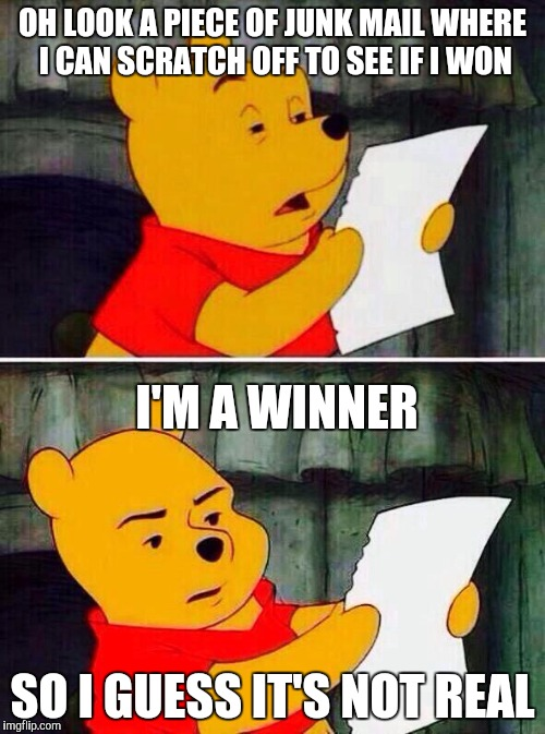 Winnie the Pooh reads his junk mail | OH LOOK A PIECE OF JUNK MAIL WHERE I CAN SCRATCH OFF TO SEE IF I WON SO I GUESS IT'S NOT REAL I'M A WINNER | image tagged in pooh bear | made w/ Imgflip meme maker