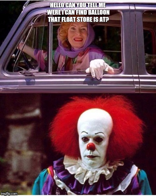 Pennywise not amused! | HELLO CAN YOU TELL ME WERE I CAN FIND BALLOON THAT FLOAT STORE IS AT? | image tagged in memes,funny memes,pennywise | made w/ Imgflip meme maker