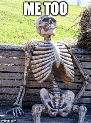 Waiting Skeleton Meme | ME TOO | image tagged in memes,waiting skeleton | made w/ Imgflip meme maker