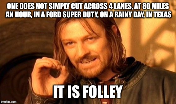 Bad Texas Drivers | ONE DOES NOT SIMPLY CUT ACROSS 4 LANES, AT 80 MILES AN HOUR, IN A FORD SUPER DUTY, ON A RAINY DAY, IN TEXAS IT IS FOLLEY | image tagged in memes,one does not simply,texas,bad drivers | made w/ Imgflip meme maker
