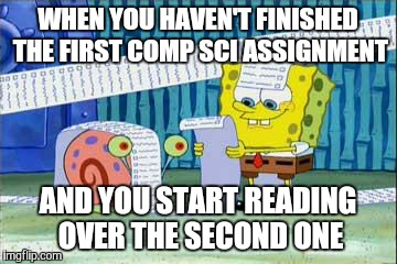 Spongebob's List | WHEN YOU HAVEN'T FINISHED THE FIRST COMP SCI ASSIGNMENT AND YOU START READING OVER THE SECOND ONE | image tagged in spongebob's list | made w/ Imgflip meme maker