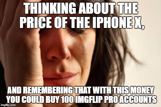 First World Problems Meme | THINKING ABOUT THE PRICE OF THE IPHONE X, AND REMEMBERING THAT WITH THIS MONEY YOU COULD BUY 100 IMGFLIP PRO ACCOUNTS | image tagged in memes,first world problems | made w/ Imgflip meme maker