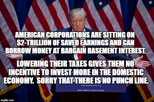 Donald Trump | AMERICAN CORPORATIONS ARE SITTING ON $2-TRILLION OF SAVED EARNINGS AND CAN BORROW MONEY AT BARGAIN BASEMENT INTEREST. LOWERING THEIR TAXES G | image tagged in donald trump | made w/ Imgflip meme maker