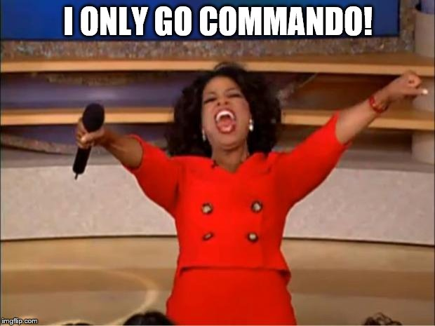 Oprah You Get A Meme | I ONLY GO COMMANDO! | image tagged in memes,oprah you get a | made w/ Imgflip meme maker