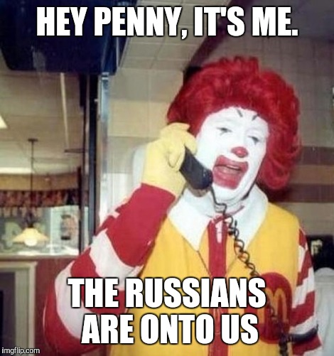 Ronald McDonald on the phone | HEY PENNY, IT'S ME. THE RUSSIANS ARE ONTO US | image tagged in pennywise,phone,call | made w/ Imgflip meme maker