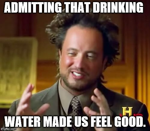 Ancient Aliens Meme | ADMITTING THAT DRINKING WATER MADE US FEEL GOOD. | image tagged in memes,ancient aliens | made w/ Imgflip meme maker