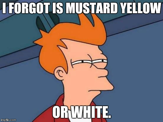 Futurama Fry Meme | I FORGOT IS MUSTARD YELLOW OR WHITE. | image tagged in memes,futurama fry | made w/ Imgflip meme maker