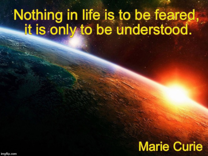 Nothing in life is to be feared, it is only to be understood. Marie Curie | image tagged in science,understanding,exploration | made w/ Imgflip meme maker