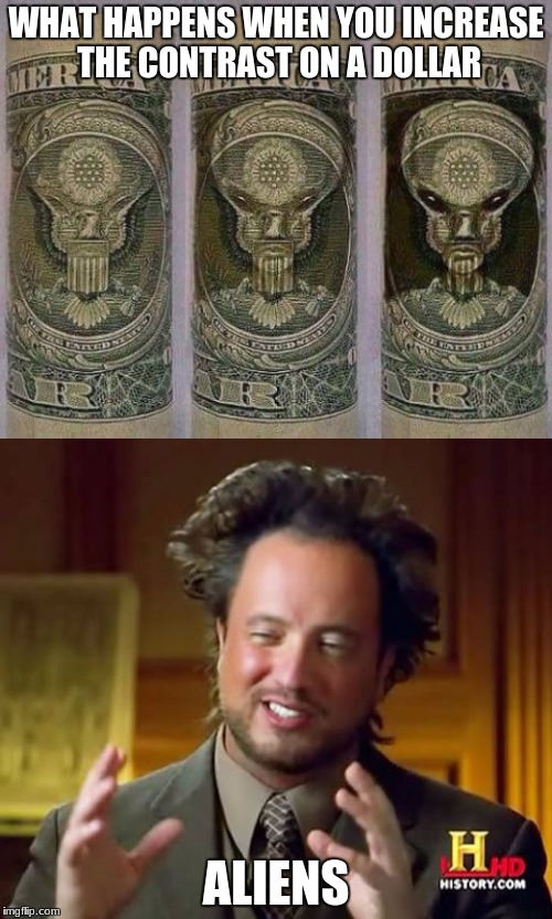 Dollars are not human!!! | WHAT HAPPENS WHEN YOU INCREASE THE CONTRAST ON A DOLLAR ALIENS | image tagged in memes,aliens,money,interesting | made w/ Imgflip meme maker