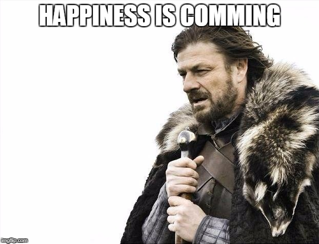 Brace Yourselves X is Coming Meme | HAPPINESS IS COMMING | image tagged in memes,brace yourselves x is coming | made w/ Imgflip meme maker