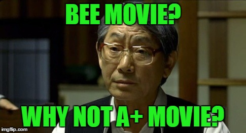BEE MOVIE? WHY NOT A+ MOVIE? | made w/ Imgflip meme maker