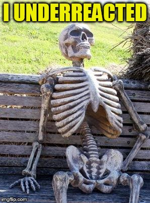 Waiting Skeleton Meme | I UNDERREACTED | image tagged in memes,waiting skeleton | made w/ Imgflip meme maker