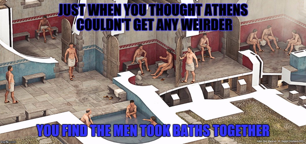 athens | JUST WHEN YOU THOUGHT ATHENS COULDN'T GET ANY WEIRDER YOU FIND THE MEN TOOK BATHS TOGETHER | image tagged in funny memes | made w/ Imgflip meme maker