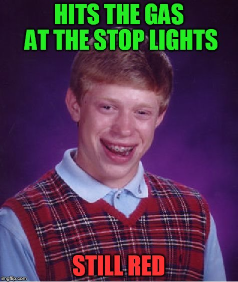 Bad Luck Brian Meme | HITS THE GAS AT THE STOP LIGHTS STILL RED | image tagged in memes,bad luck brian | made w/ Imgflip meme maker