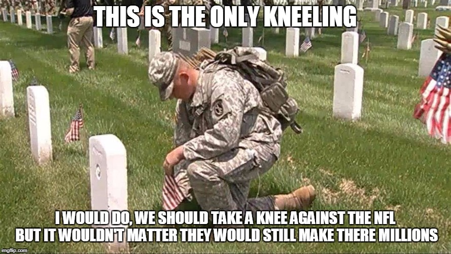 THIS IS THE ONLY KNEELING I WOULD DO, WE SHOULD TAKE A KNEE AGAINST THE NFL BUT IT WOULDN'T MATTER THEY WOULD STILL MAKE THERE MILLIONS | made w/ Imgflip meme maker