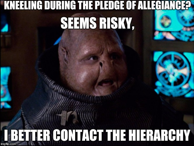 KNEELING DURING THE PLEDGE OF ALLEGIANCE? I BETTER CONTACT THE HIERARCHY SEEMS RISKY, | image tagged in overlooker meme | made w/ Imgflip meme maker