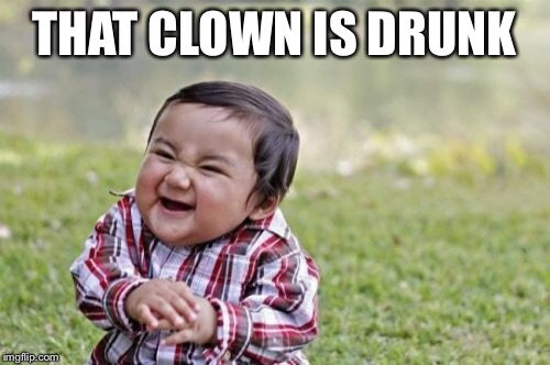 Evil Toddler Meme | THAT CLOWN IS DRUNK | image tagged in memes,evil toddler | made w/ Imgflip meme maker