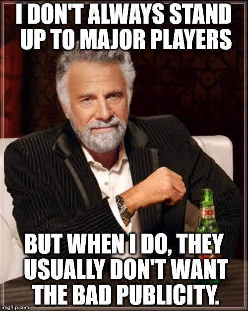 The Most Interesting Man In The World Meme | I DON'T ALWAYS STAND UP TO MAJOR PLAYERS BUT WHEN I DO, THEY USUALLY DON'T WANT THE BAD PUBLICITY. | image tagged in memes,the most interesting man in the world | made w/ Imgflip meme maker