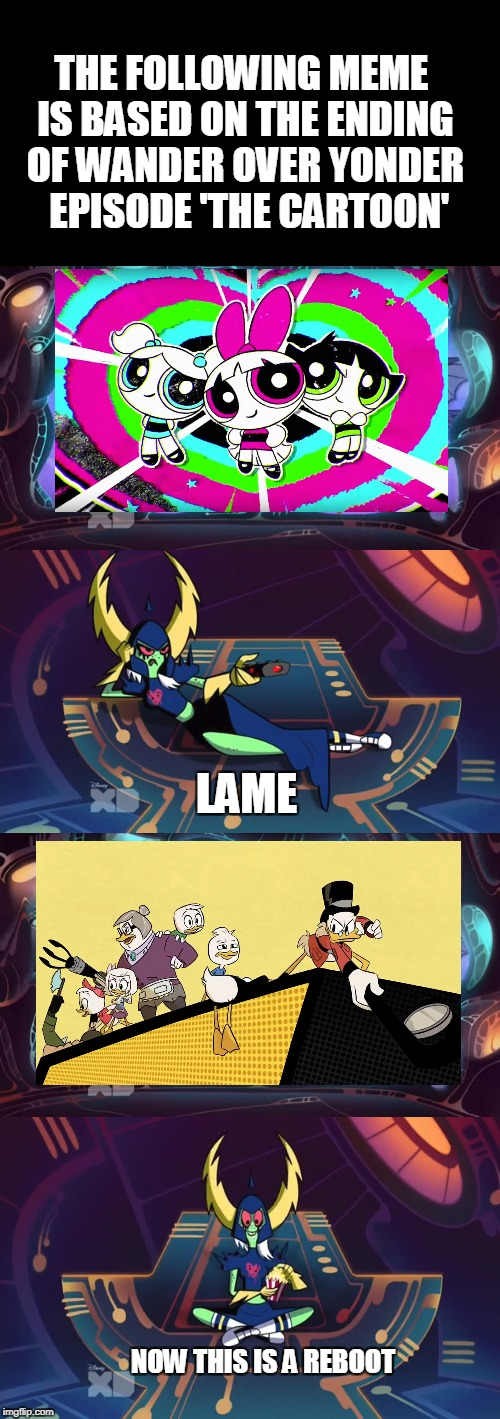 Lord Dominator meme on the PPG reboot and Ducktales reboot | THE FOLLOWING MEME IS BASED ON THE ENDING OF WANDER OVER YONDER  EPISODE 'THE CARTOON' LAME NOW THIS IS A REBOOT | image tagged in powerpuff girls,reboot,ducktales,wander over yonder,memes,ducktales | made w/ Imgflip meme maker