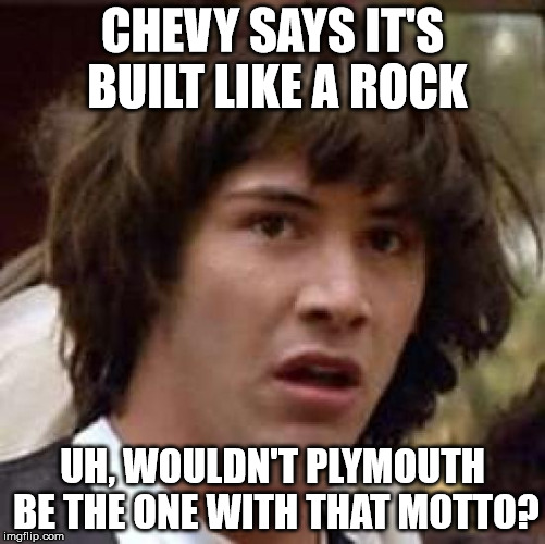 Conspiracy Keanu Meme | CHEVY SAYS IT'S BUILT LIKE A ROCK UH, WOULDN'T PLYMOUTH BE THE ONE WITH THAT MOTTO? | image tagged in memes,conspiracy keanu | made w/ Imgflip meme maker