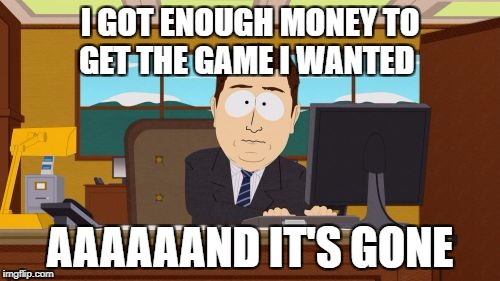Aaaaand Its Gone Meme | I GOT ENOUGH MONEY TO GET THE GAME I WANTED AAAAAAND IT'S GONE | image tagged in memes,aaaaand its gone | made w/ Imgflip meme maker