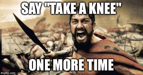 "Sparta Leonidas Meme | SAY ""TAKE A KNEE"" ONE MORE TIME 