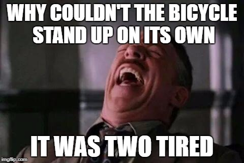 laughing guy | WHY COULDN'T THE BICYCLE STAND UP ON ITS OWN IT WAS TWO TIRED | image tagged in laughing guy | made w/ Imgflip meme maker