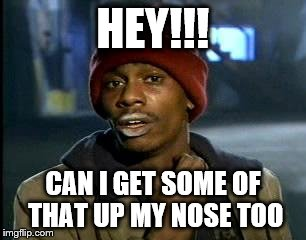 Y'all Got Any More Of That Meme | HEY!!! CAN I GET SOME OF THAT UP MY NOSE TOO | image tagged in memes,yall got any more of | made w/ Imgflip meme maker