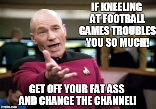 Kneeling Ninnies | IF KNEELING AT FOOTBALL GAMES TROUBLES YOU SO MUCH! GET OFF YOUR FAT ASS AND CHANGE THE CHANNEL! | image tagged in memes,picard wtf | made w/ Imgflip meme maker