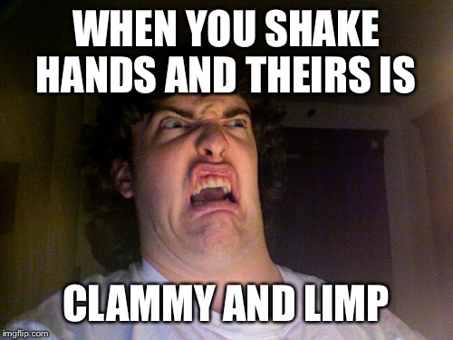 Oh No | WHEN YOU SHAKE HANDS AND THEIRS IS CLAMMY AND LIMP | image tagged in memes,oh no | made w/ Imgflip meme maker