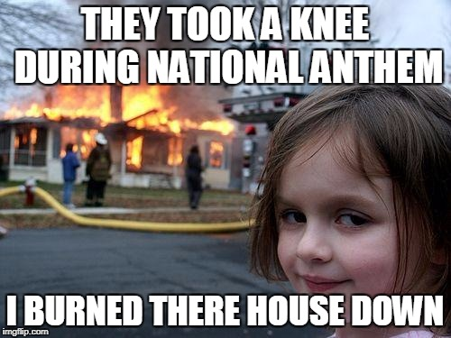 Disaster Girl Meme | THEY TOOK A KNEE DURING NATIONAL ANTHEM I BURNED THERE HOUSE DOWN | image tagged in memes,disaster girl | made w/ Imgflip meme maker