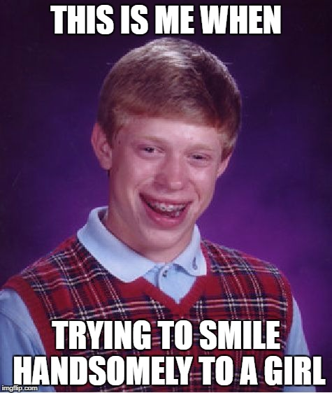 Bad Luck Brian Meme | THIS IS ME WHEN TRYING TO SMILE HANDSOMELY TO A GIRL | image tagged in memes,bad luck brian | made w/ Imgflip meme maker